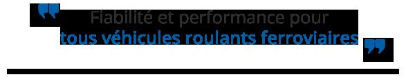 Fiabilité et performance pour tous véhicules roulant ferroviaires